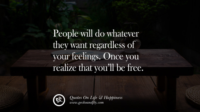 People will do whatever they want regardless of your feelings. Once you realize that you'll be free. happy life quote instagram quotes about being happy with life and love twitter reddit facebook pinterest tumblr