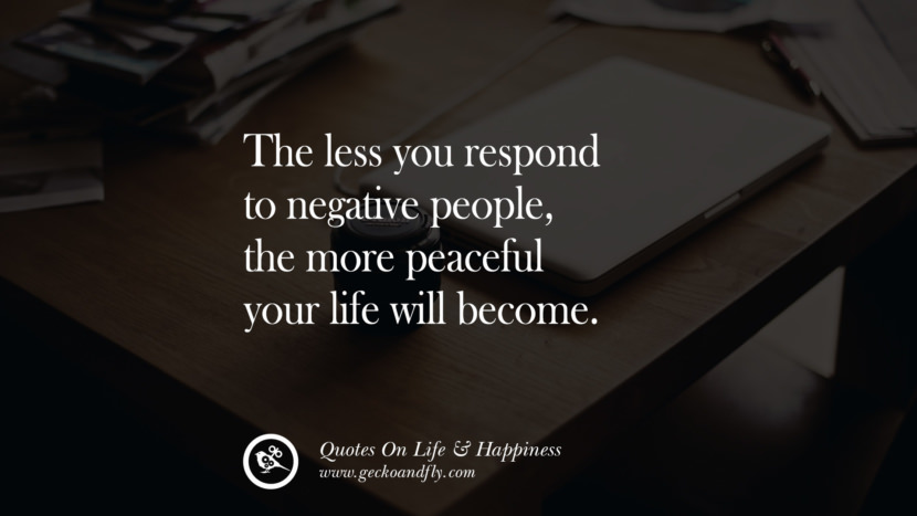 The less you respond to negative people, the more peaceful your life will become. happy life quote instagram quotes about being happy with life and love twitter reddit facebook pinterest tumblr