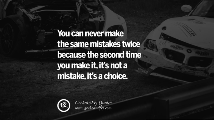 You can never make the same mistakes twice because the second time you make it, it's not a mistake, it's a choice. life learned lesson quotes tumblr instagram Wise Quotes And Sayings About Life And The Human Behaviour twitter reddit facebook pinterest Quotes About Moving On And Letting Go Of The Past & Embrace the Future free quotes tumblr