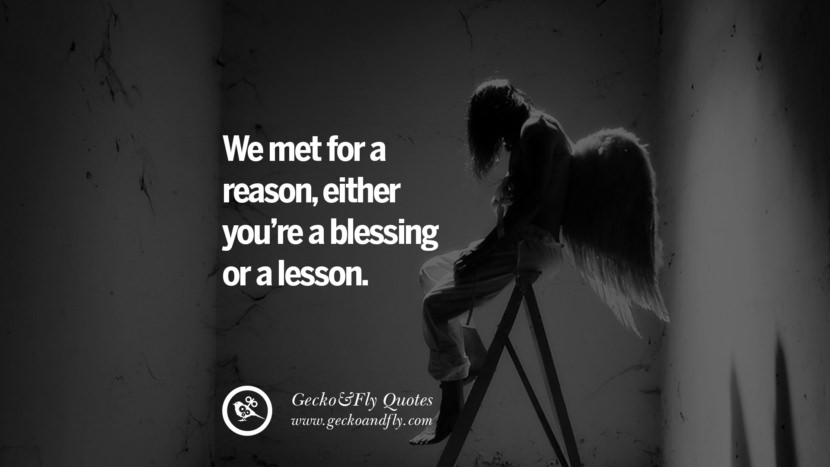 We met for a reason, either you're a blessing or a lesson. life learned lesson quotes tumblr instagram Wise Quotes And Sayings About Life And The Human Behaviour twitter reddit facebook pinterest Quotes About Moving On And Letting Go Of The Past & Embrace the Future free quotes tumblr