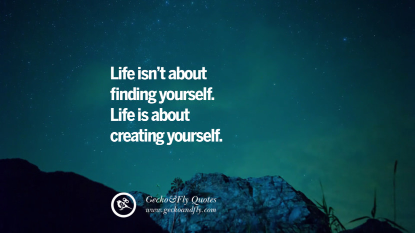 Life isn't about finding yourself. Life is about creating yourself.