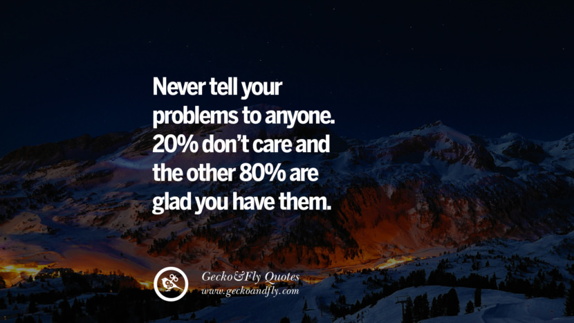 Never tell your problems to anyone. 20% don't care and the other 80% are glad you have them. quote about self confidence instagram Believing In Yourself speech tumblr facebook twitter reddit pinterest