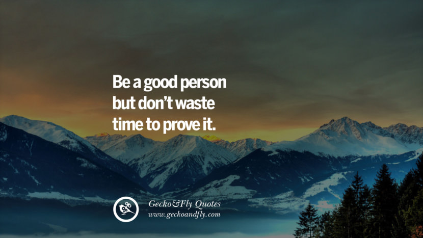 Be a good person but don't waste time to prove it. quote about self confidence instagram Beliving In Yourself speech tumblr facebook twitter reddit pinterest