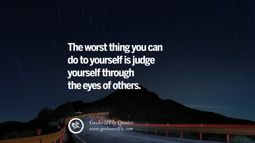 The worst thing you can do to yourself is judge yourself through the eyes of others.