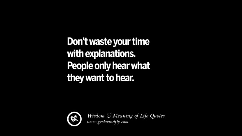 Don't waste your time with explanations. People only hear what they want to hear. funny wise quotes about life tumblr instagram wisdom Funny Eye Opening Quotes About Wisdom And Life twitter reddit facebook pinterest tumblr