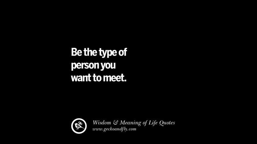 Be the type of person you want to meet. funny wise quotes about life tumblr instagram wisdom Funny Eye Opening Quotes About Wisdom And Life twitter reddit facebook pinterest tumblr