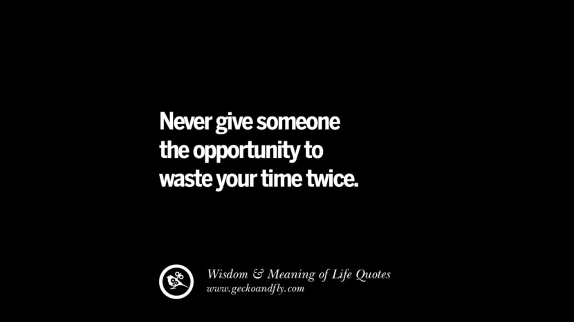 Never give someone the opportunity to waste your time twice. funny wise quotes about life tumblr instagram wisdom Funny Eye Opening Quotes About Wisdom And Life twitter reddit facebook pinterest tumblr