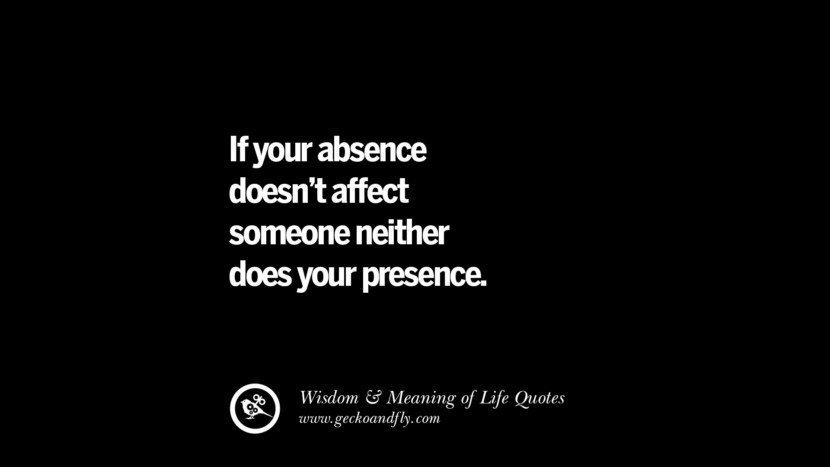 If your absence doesn't affect someone neither does your presence.