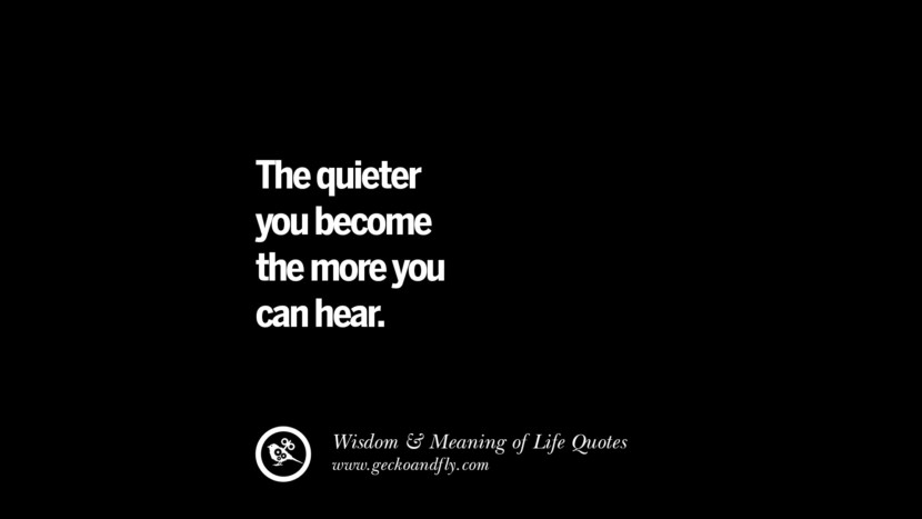 The quieter you become the more you can hear. funny wise quotes about ...