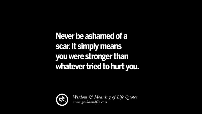 Never be ashamed of a scar. It simply means you were stronger than whatever tried to hurt you.