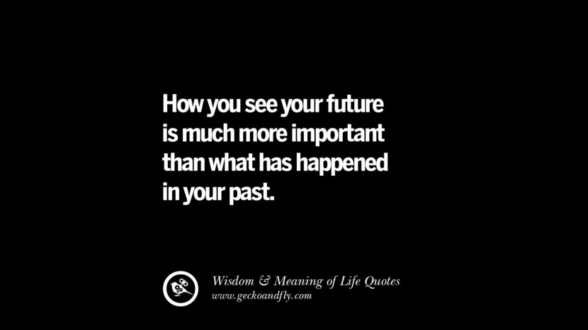 How you see your future is much more important than what has happened in your past.