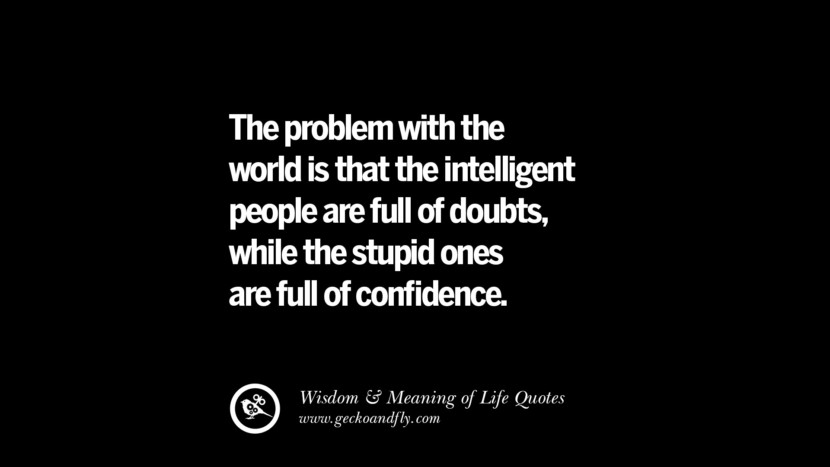 The problem with the world is that the intelligent people are full of doubts, while the stupid ones are full of confidence.