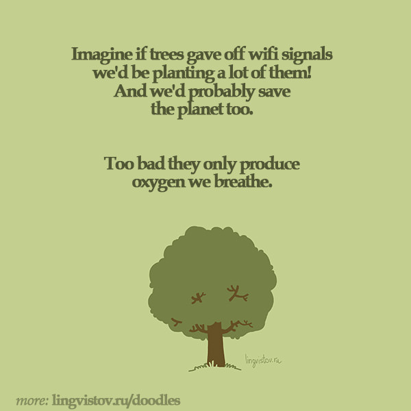 Imagine if trees gave off wifi signals we'd be planting a lot of them! And we'd probably save the planet too. Too bad they only produce oxygen we breathe.  Funny Sarcastic Come Back Quotes For Your Facebook Friends And Enemies smartphone youtube stupid message status instagram facebook twitter pinterest