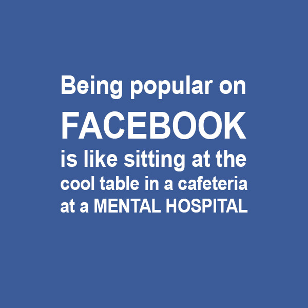 Being popular on Facebook is like sitting at the cool table in a cafeteria at a mental hospital.  Funny Sarcastic Come Back Quotes For Your Facebook Friends And Enemies smartphone youtube stupid message status instagram facebook twitter pinterest