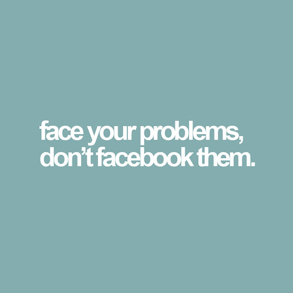 face your problems, don't facebook them. Funny Sarcastic Come Back Quotes For Your Facebook Friends And Enemies smartphone youtube stupid message status instagram facebook twitter pinterest