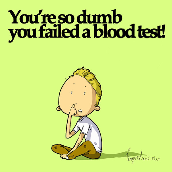 Youu0027re So Dumb, You Failed A Blood Test! Funny Sarcastic Come Back