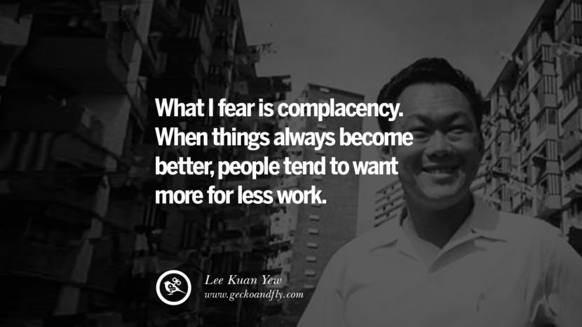 What I fear is complacency. When things always become better, people tend to want more for less work. singapore prime minister lee kwan yew dead death quotes 李光耀 lee hsien loong lee wei ling lky RIP rest in peace instagram facebook twitter youtube