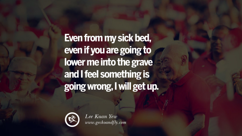 Even from my sick bed, even if you are going to lower me into the grave and I feel something is going wrong, I will get up. singapore prime minister lee kwan yew dead death quotes 李光耀 lee hsien loong lee wei ling lky RIP rest in peace instagram facebook twitter youtube