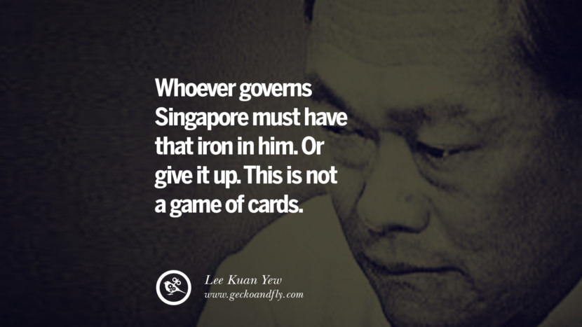 Whoever governs Singapore must have that iron in him. Or give it up. This is not a game of cards. singapore prime minister lee kwan yew dead death quotes 李光耀 lee hsien loong lee wei ling lky RIP rest in peace instagram facebook twitter youtube