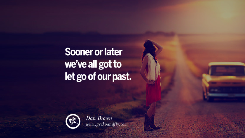 Sooner or later we've all got to let go of our past. - Dan Brown Quotes On Life About Keep Moving On And Letting Go Of Someone relationship love breakup instagram pinterest facebook twitter