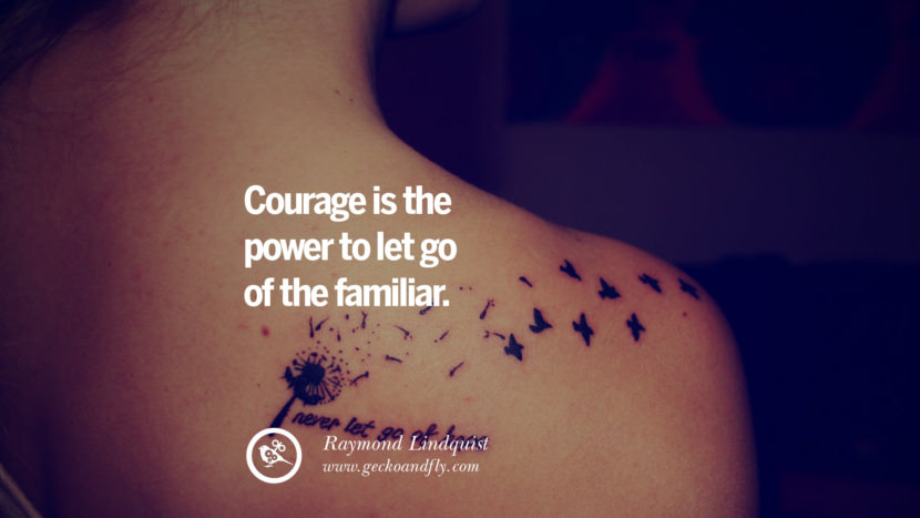 Courage is the power to let go of the familiar. - Raymond Lindquist Quotes On Life About Keep Moving On And Letting Go Of Someone relationship love breakup instagram pinterest facebook twitter