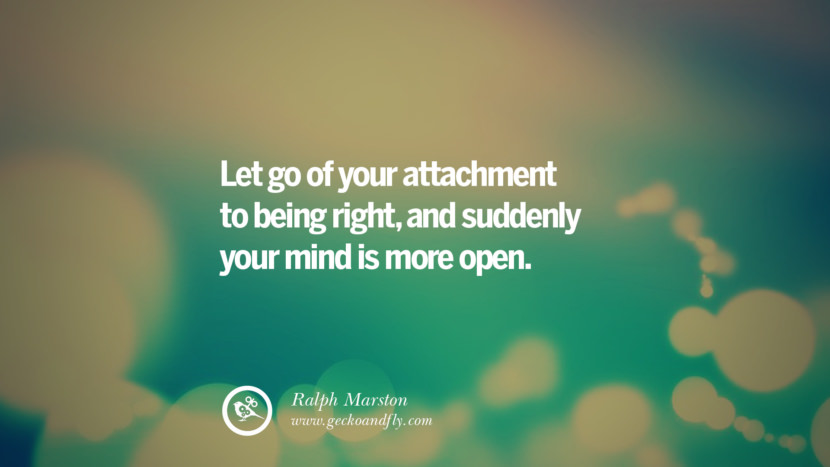 Let go of your attachment to being right, and suddenly your mind is more open. - Ralph Marston Quotes About Moving On And Letting Go Of Relationship And Love relationship love breakup instagram pinterest facebook twitter tumblr