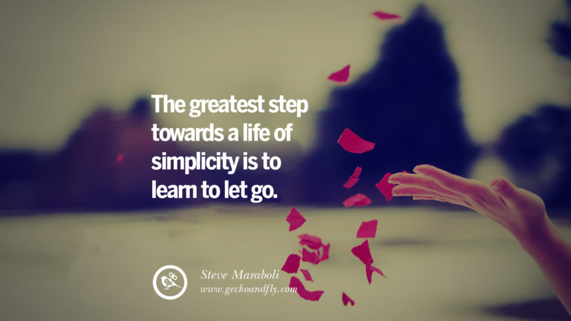 The greatest step towards a life of simplicity is to learn to let go. - Steve Maraboli Quotes About Moving On And Letting Go Of Relationship And Love relationship love breakup instagram pinterest facebook twitter tumblr