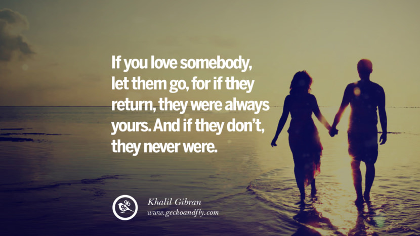 If you love somebody, let them go, for if they return, they were always yours. And if they don't, they never were. - Khalil Gibran Quotes About Moving On And Letting Go Of Relationship And Love relationship love breakup instagram pinterest facebook twitter tumblr