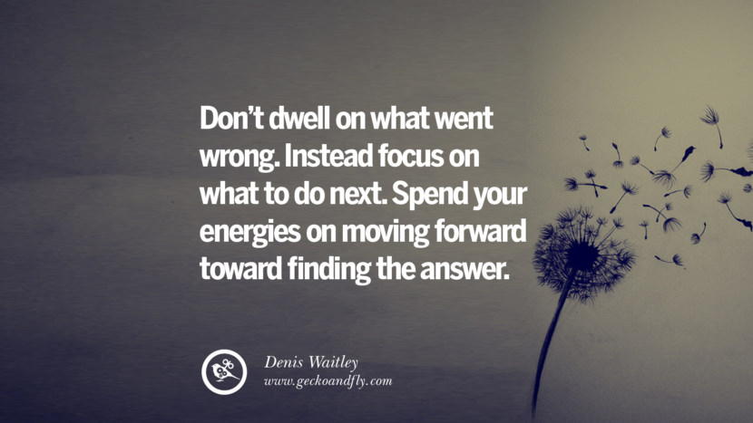 Don't dwell on what went wrong. Instead focus on what to do next. Spend your energies on moving forward toward finding the answer. - Denis Waitley Quotes About Moving On And Letting Go Of Relationship And Love relationship love breakup instagram pinterest facebook twitter tumblr