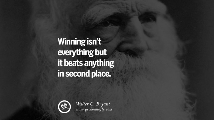 Winning isn't everything but it beats anything in second place. - Walter C. Bryant