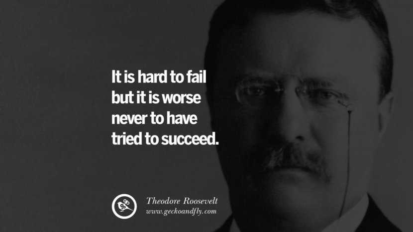 It is hard to fail but it is worse never to have tried to succeed. - Theodore Roosevelt