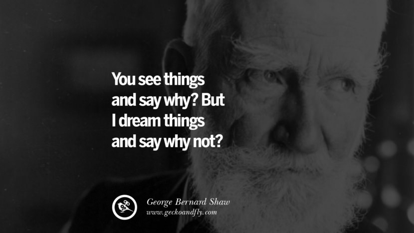 You see things and say why? But I dream things and say why not? - George Bernard Shaw