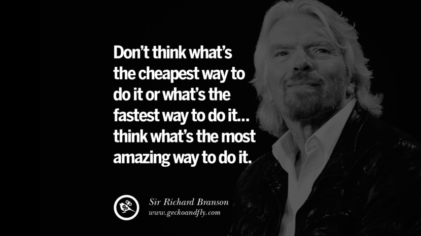 Don't think what's the cheapest way to do it or what's the fastest way to do it... think what's the most amazing way to do it. sir richard branson necker island book house quotes wife worth wiki virgin space biography pinterest instagram facebook twitter
