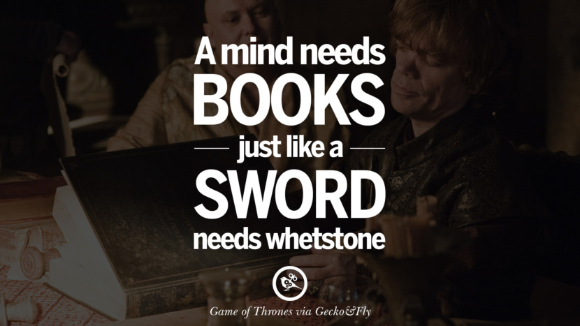 A mind needs books just like a sword needs whetstone. Game of Thrones Quotes pinterest instagram facebook twitter HBO emilia clarke lannister jon snow season 4 king joffrey