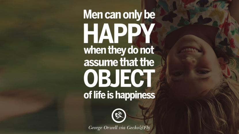 Men can only be happy when they do not assume that the object of life is happiness. George Orwell Quotes From Shooting An Elephant, 1984 and Animal Farm instagram facebook twitter pinterest