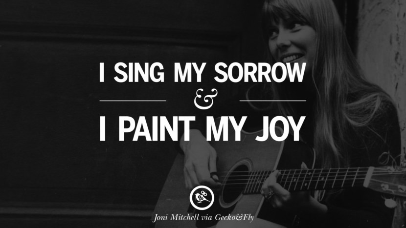 I sing my sorrow and I paint my joy. joni mitchell lyrics quotes blue both sides now river songs