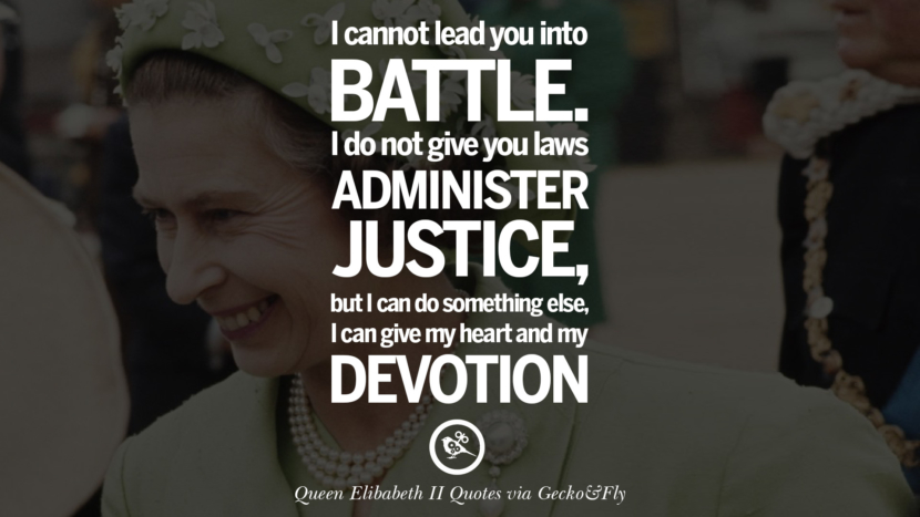 I cannot lead you into battle. I do not give you laws or administer justice, but I can do something else, I can give my heart and my devotion. Quotes By Queen Elizabeth II