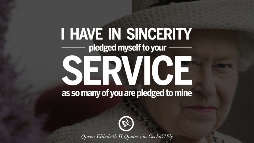 I have in sincerity pledged myself to your service as so many of you are pledged to mine. Quotes By Queen Elizabeth II