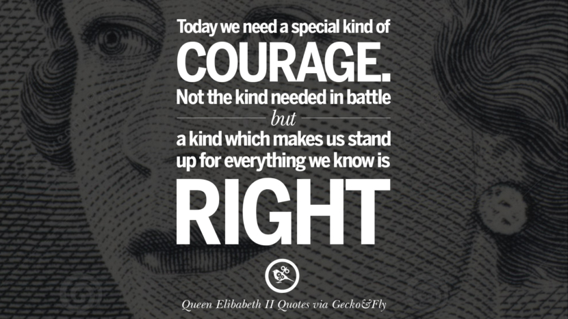 Today we need a special kind of courage. Not the kind needed in battle but a kind which makes us stand up for everything we know is right. Quotes By Queen Elizabeth II