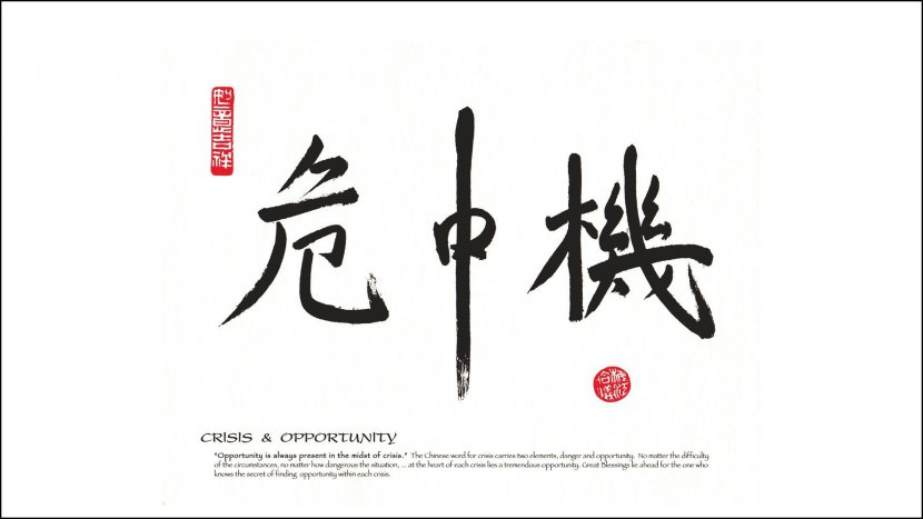 Crisis and Opportunity - Opportunity is always present in the midst of crisis. The Chinese word for crisis carries two elements, danger and opportunity. No matter the difficulty of the circumstances, no matter how dangerous the situation, at the heart of each crisis lies a tremendous opportunity. Great Blessings lie ahead for the one who knows the secret of finding opportunity within each crisis.