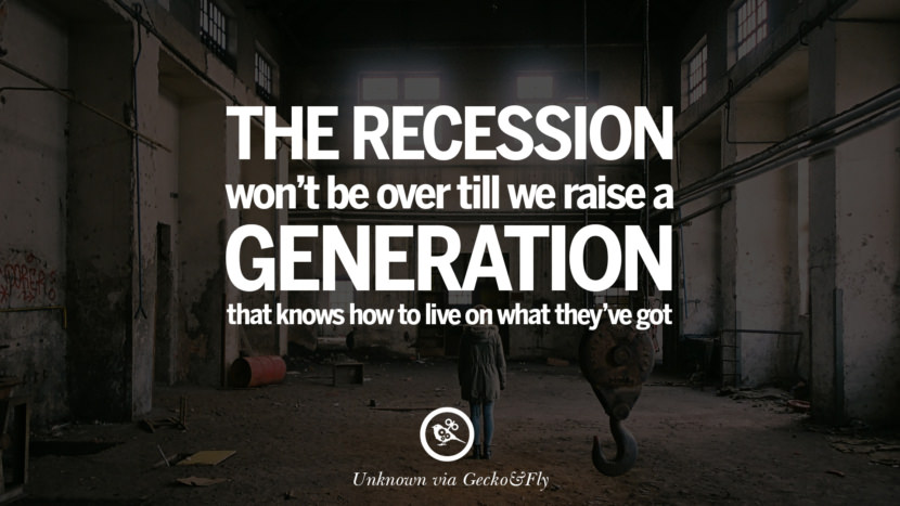 The recession won't be over till we raise a generation that knows how to live on what they've got. - Unknown great global economic recession depression job business opportunity twitter facebook instagram pinterest