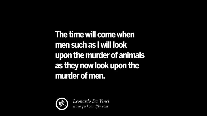 The time will come when men such as I will look upon the murder or animals as they now look upon the murder of men. - Leonardo Da Vinci