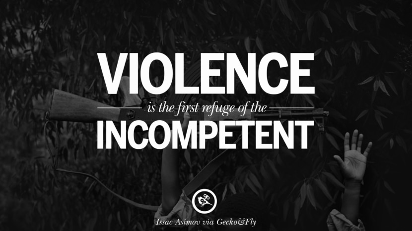 Violence is the first refuge of the incompetent. - Issac Asimov