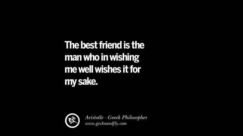 The best friend is the man who in wishing me well wishes it for my sake. Famous Aristotle Quotes on Ethics, Love, Life, Politics and Education