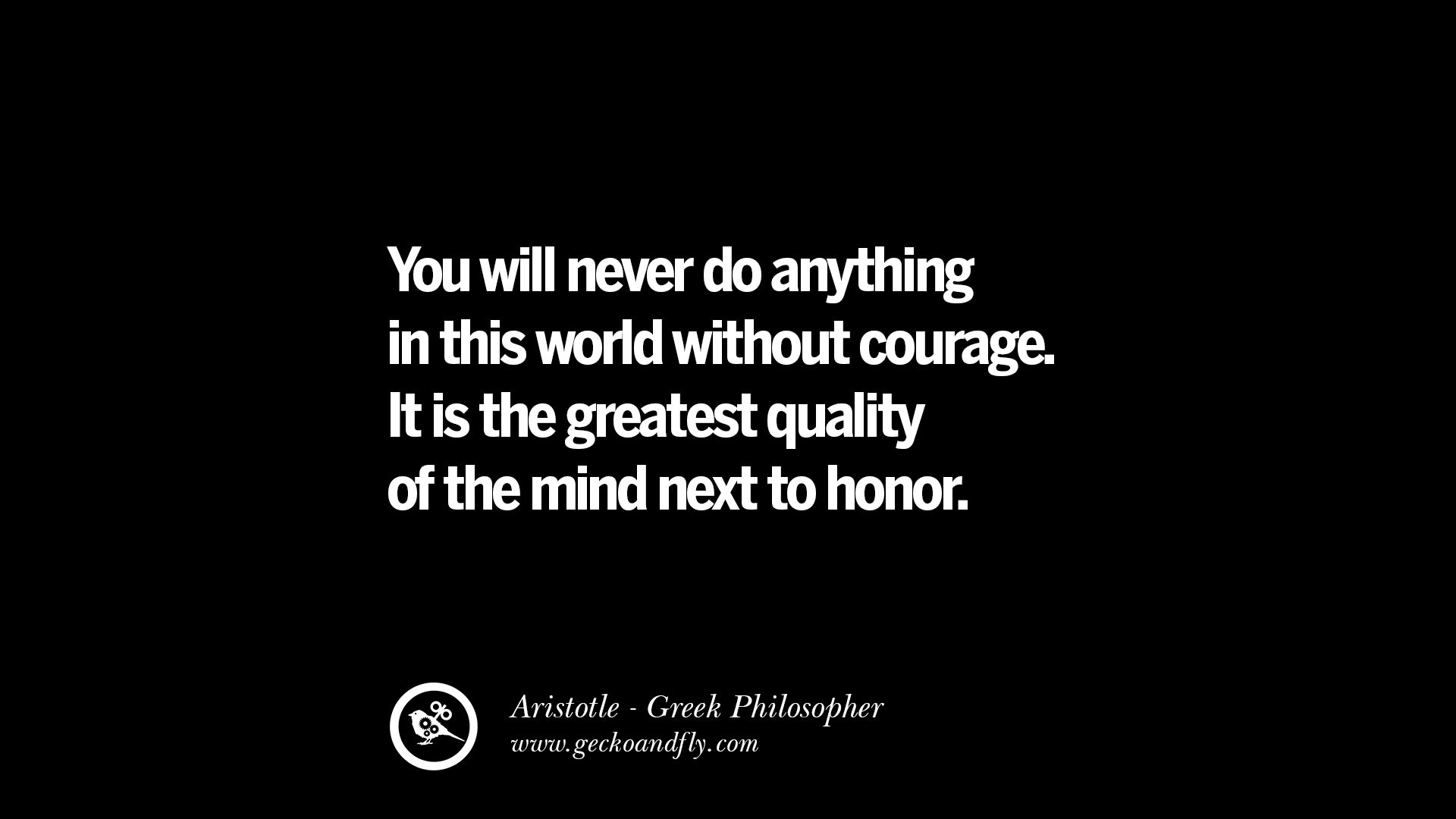 famous aristotle quotes on ethics love life politics and you will never do anything in the world out courage it is the greatest quality of the mind next to honor