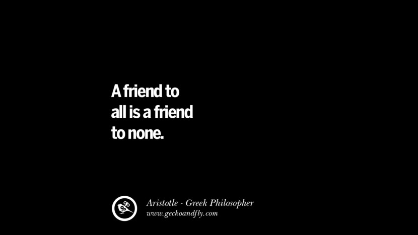 A friend to all is a friend to none. Famous Aristotle Quotes on Ethics, Love, Life, Politics and Education