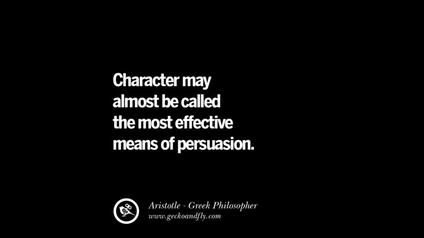 Character may almost be called the most effective means of persuasion. Famous Aristotle Quotes on Ethics, Love, Life, Politics and Education