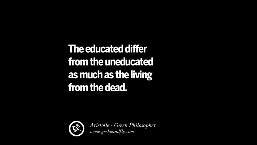 The educated differ from the uneducated as much as the living from the dead. Famous Aristotle Quotes on Ethics, Love, Life, Politics and Education