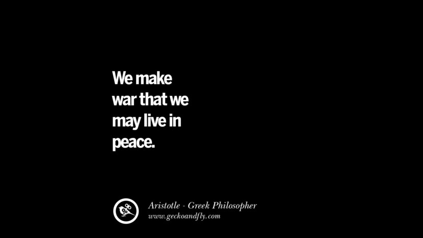 We make war that we may live in peace. Famous Aristotle Quotes on Ethics, Love, Life, Politics and Education