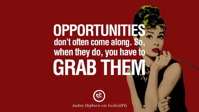 Opportunities don't often come along. So, when they do, you have to grab them. Fashionable Audrey Hepburn Quotes on Life, Fashion, Beauty and Woman